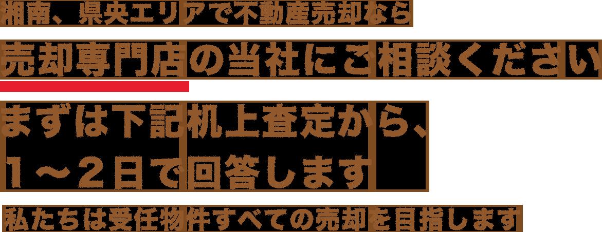 湘南、県央エリアで不動産売却なら売却専門店の当社にご相談ください。私たちは受任物件すべての売却を目指します。まずは下記机上査定から、1~2日で回答します。
